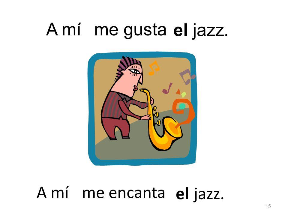 el jazz. me gustaA mí el jazz. me encanta 15