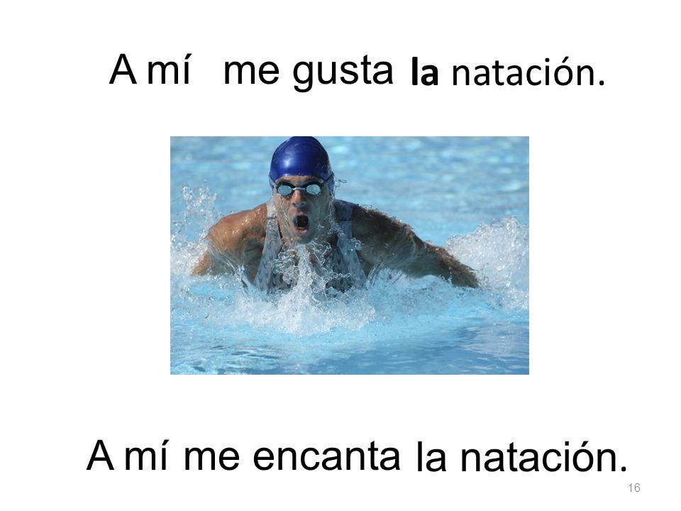 la natación. me gustaA mí la natación. me encanta 16