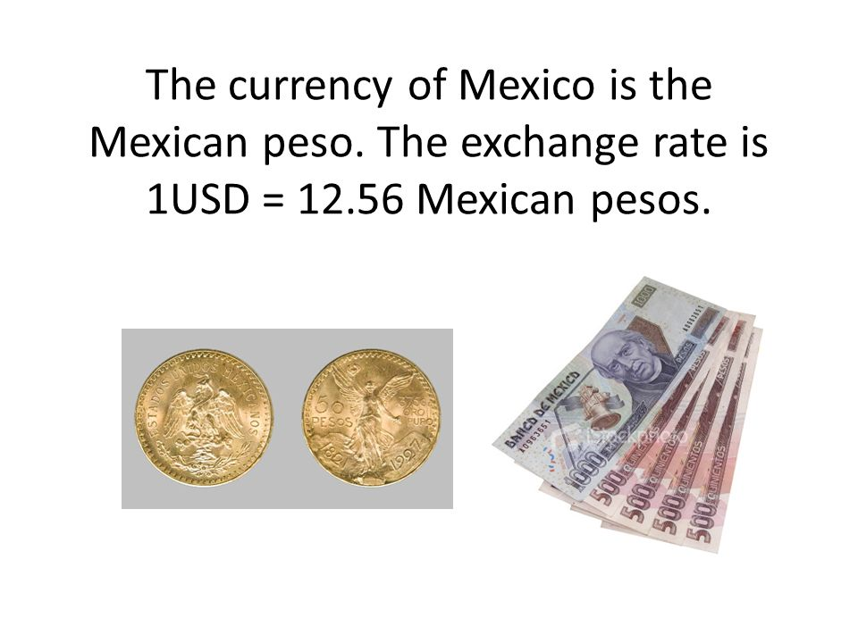 The currency of Mexico is the Mexican peso. The exchange rate is 1USD = 12.56 Mexican pesos.