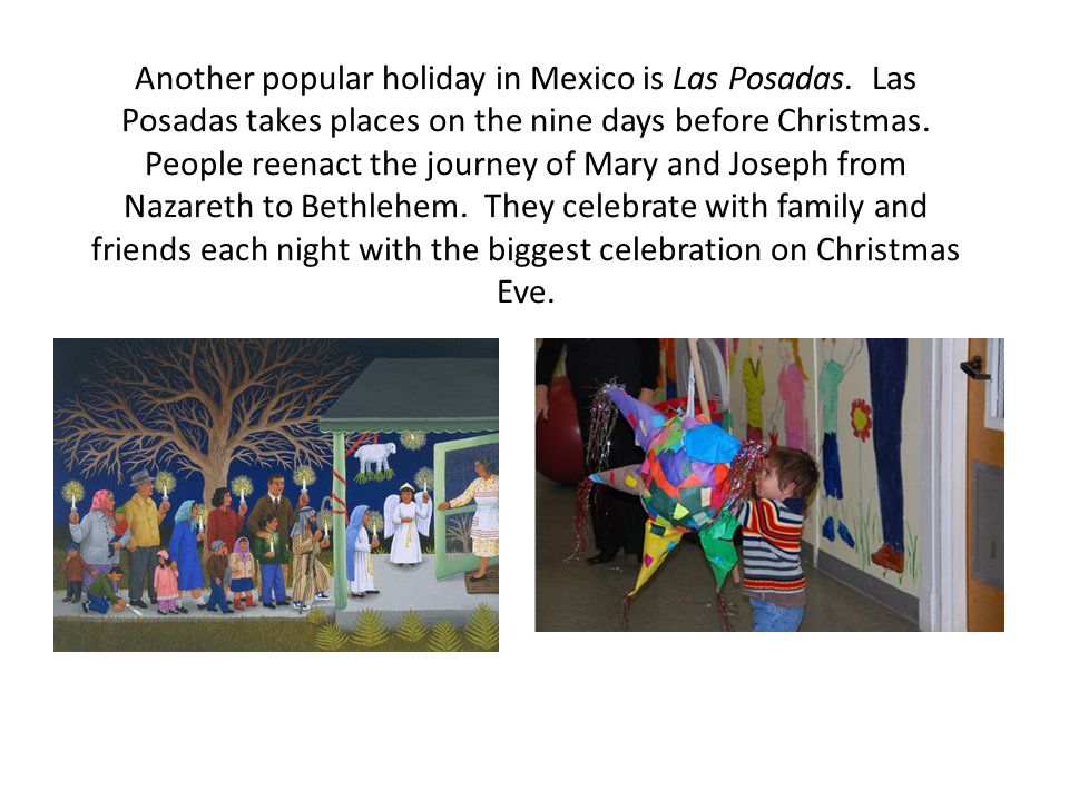 Another popular holiday in Mexico is Las Posadas. Las Posadas takes places on the nine days before Christmas. People reenact the journey of Mary and J