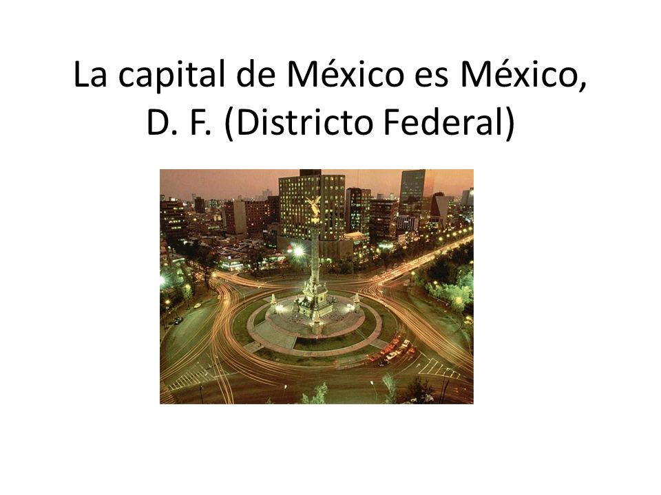 La capital de México es México, D. F. (Districto Federal)