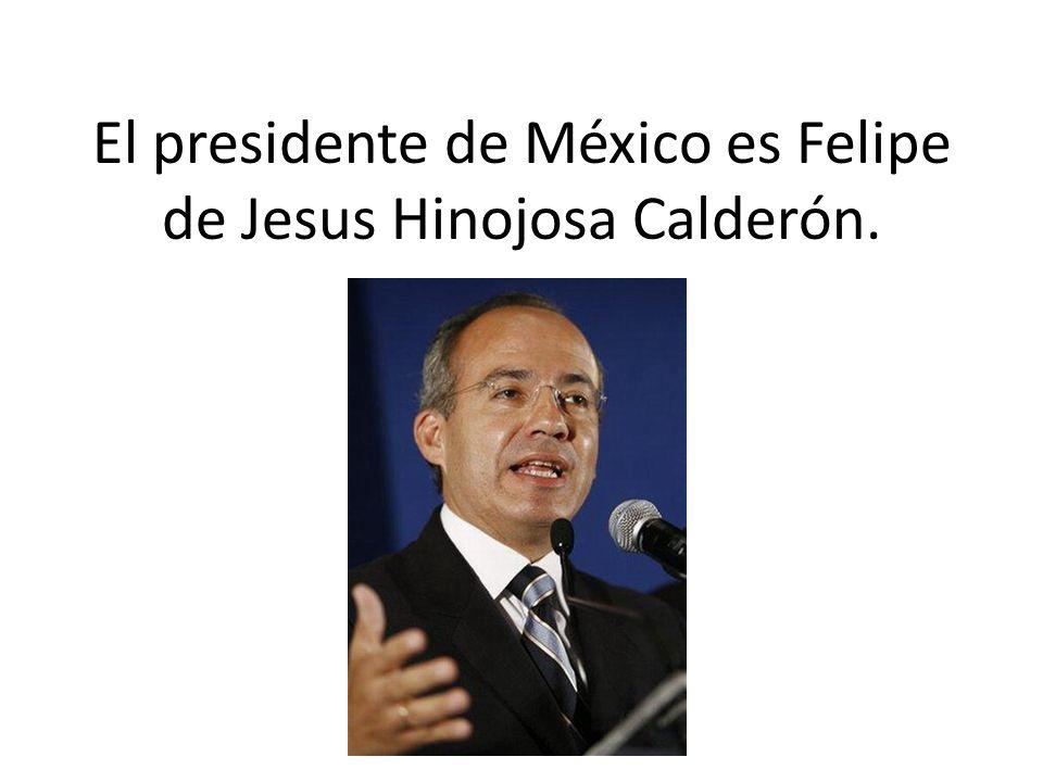 El presidente de México es Felipe de Jesus Hinojosa Calderón.