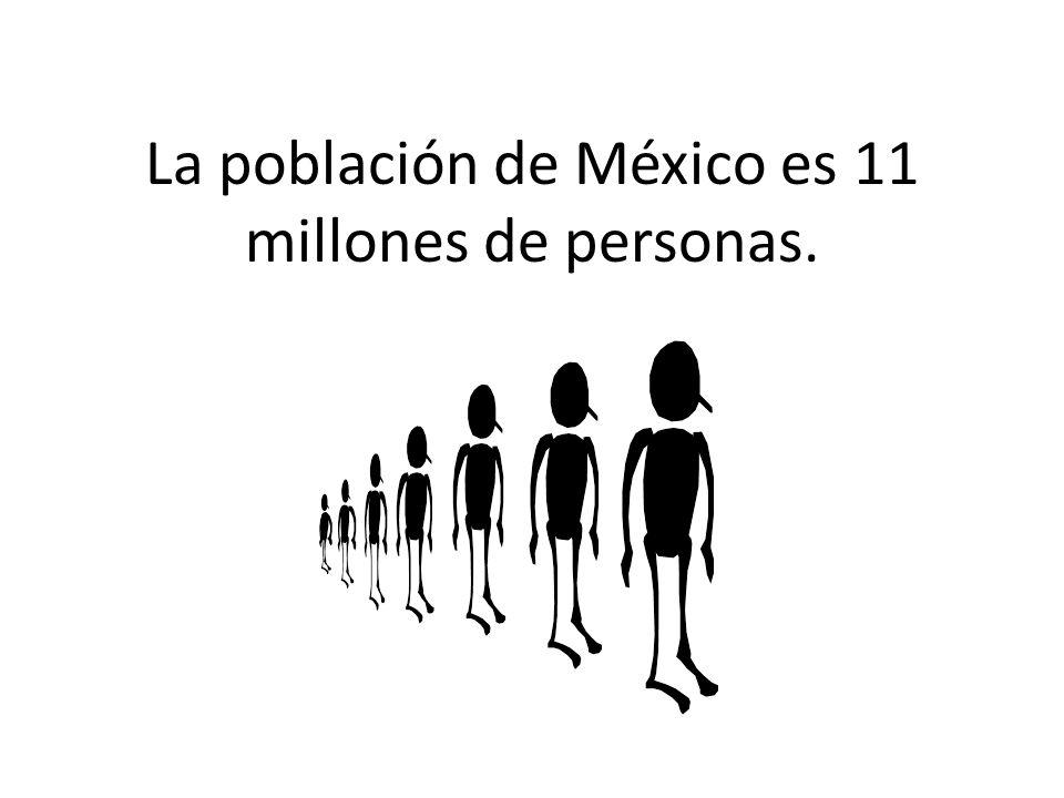 La población de México es 11 millones de personas.