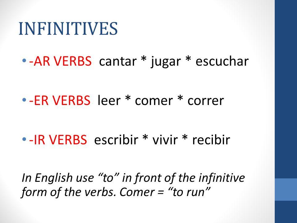 INFINITIVES -AR VERBS cantar * jugar * escuchar -ER VERBS leer * comer * correr -IR VERBS escribir * vivir * recibir In English use to in front of the infinitive form of the verbs.
