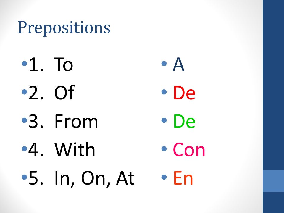 Prepositions 1. To A 2. Of De 3. From De 4. With Con 5. In, On, At En