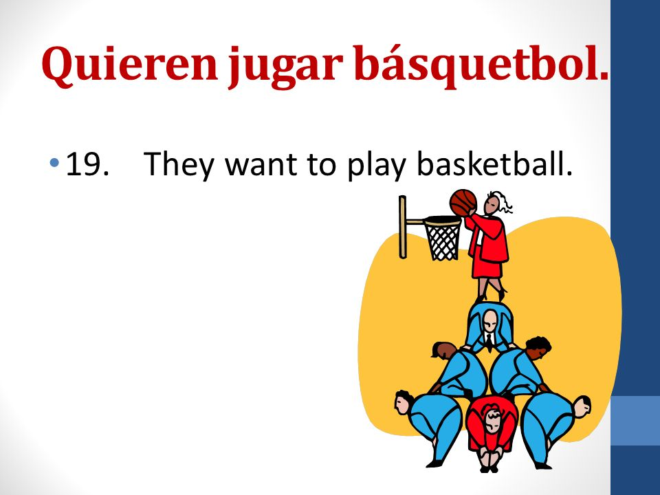 Quieren jugar básquetbol.. 19. They want to play basketball.