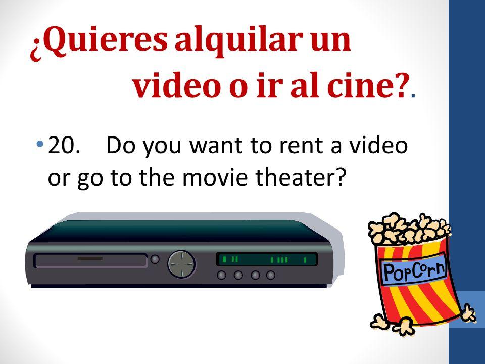 ¿ Quieres alquilar un video o ir al cine . 20.