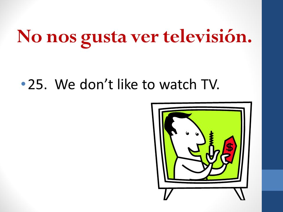 No nos gusta ver televisión. 25. We dont like to watch TV.