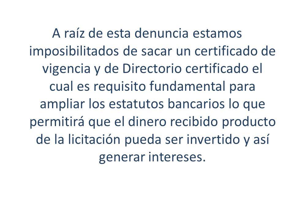 A raíz de esta denuncia estamos imposibilitados de sacar un certificado de vigencia y de Directorio certificado el cual es requisito fundamental para