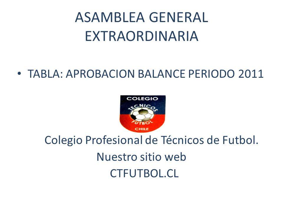 ASAMBLEA GENERAL EXTRAORDINARIA TABLA: APROBACION BALANCE PERIODO 2011 Colegio Profesional de Técnicos de Futbol. Nuestro sitio web CTFUTBOL.CL