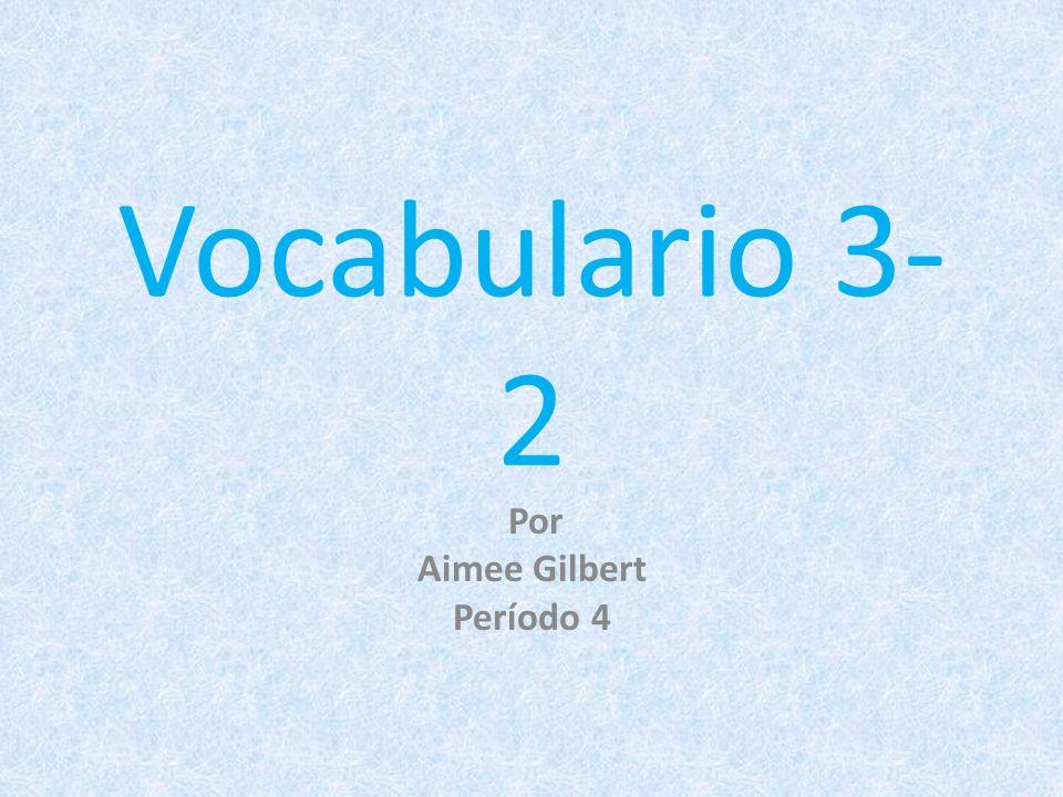 Vocabulario 3- 2 Por Aimee Gilbert Período 4