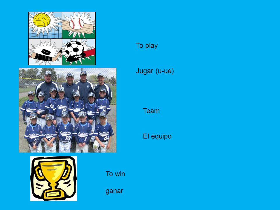 Team El equipo To play Jugar (u-ue) To win ganar