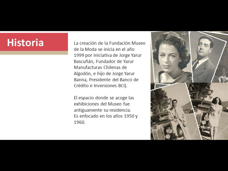 Historia La creación de la Fundación Museo de la Moda se inicia en el año 1999 por iniciativa de Jorge Yarur Bascuñán, Fundador de Yarur Manufacturas Chilenas de Algodón, e hijo de Jorge Yarur Banna, Presidente del Banco de Crédito e Inversiones BCI).