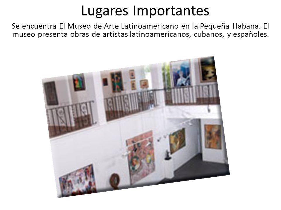 Lugares Importantes Se encuentra El Museo de Arte Latinoamericano en la Pequeña Habana. El museo presenta obras de artistas latinoamericanos, cubanos,