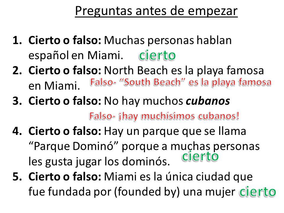 Preguntas antes de empezar 1.Cierto o falso: Muchas personas hablan español en Miami. 2.Cierto o falso: North Beach es la playa famosa en Miami. 3.Cie