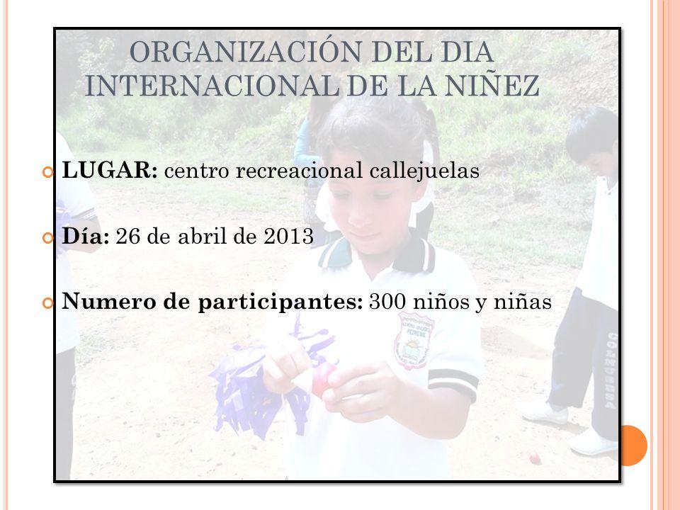 ORGANIZACIÓN DEL DIA INTERNACIONAL DE LA NIÑEZ LUGAR: centro recreacional callejuelas Día: 26 de abril de 2013 Numero de participantes: 300 niños y niñas