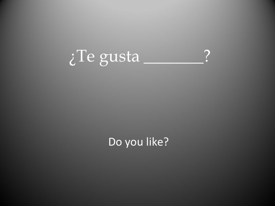 ¿Te gusta _______ Do you like