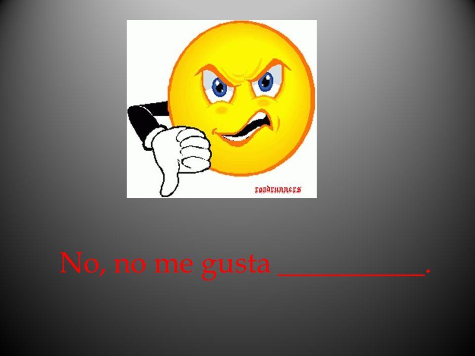 No, no me gusta __________.