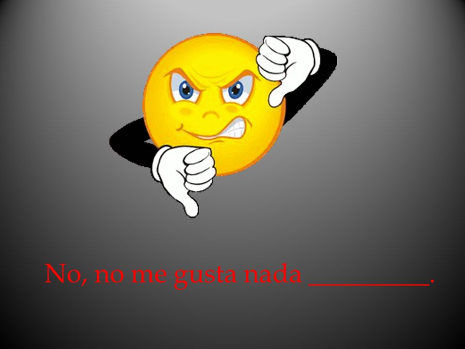 No, no me gusta nada _________.