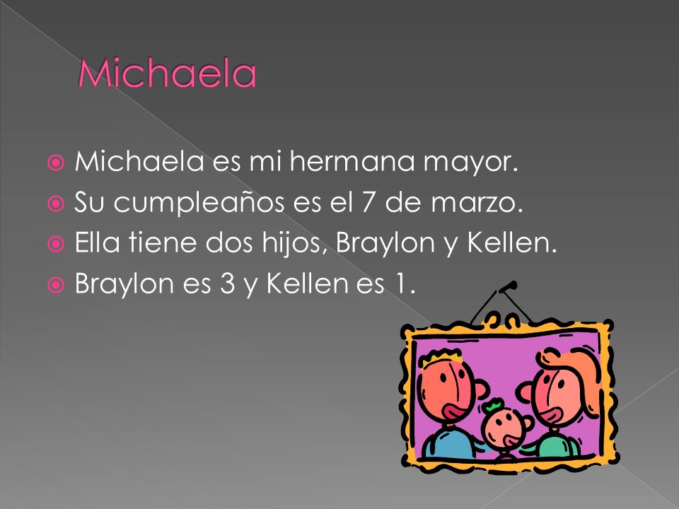 Michaela es mi hermana mayor. Su cumpleaños es el 7 de marzo. Ella tiene dos hijos, Braylon y Kellen. Braylon es 3 y Kellen es 1.
