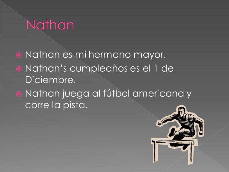 Nathan es mi hermano mayor. Nathans cumpleaños es el 1 de Diciembre. Nathan juega al fútbol americana y corre la pista.