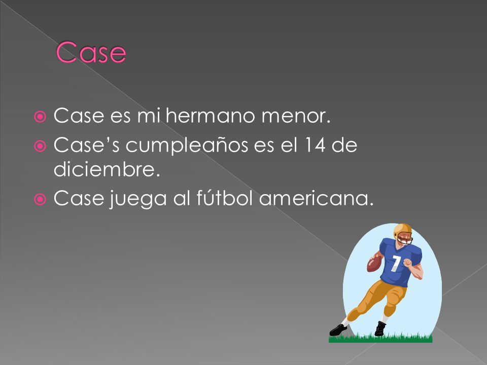 Case es mi hermano menor. Cases cumpleaños es el 14 de diciembre. Case juega al fútbol americana.