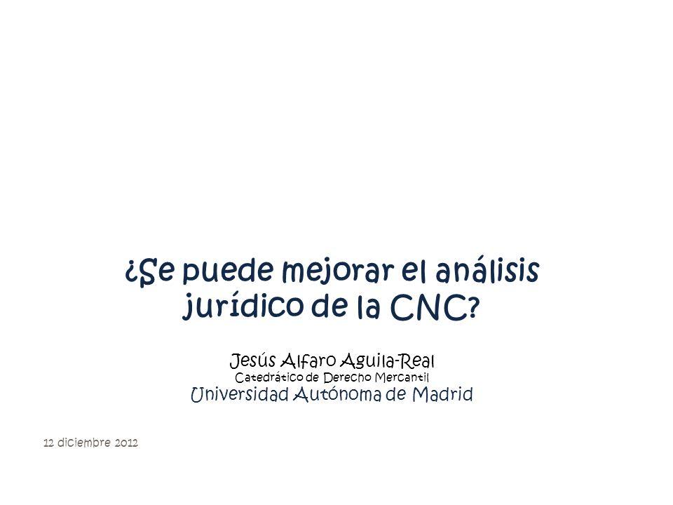 ¿Se puede mejorar el análisis jurídico de la CNC? Jesús Alfaro Aguila-Real Catedrático de Derecho Mercantil Universidad Autónoma de Madrid 12 diciembr