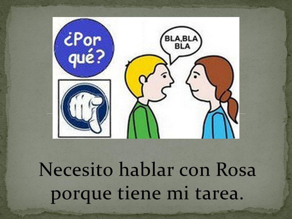 Necesito hablar con Rosa porque tiene mi tarea.