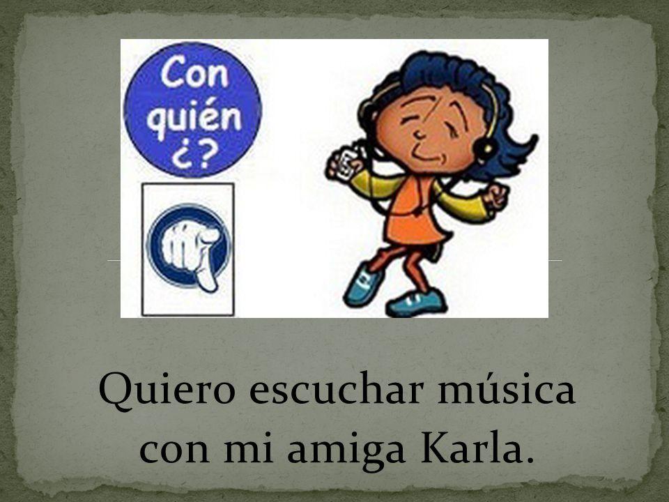 Quiero escuchar música con mi amiga Karla.