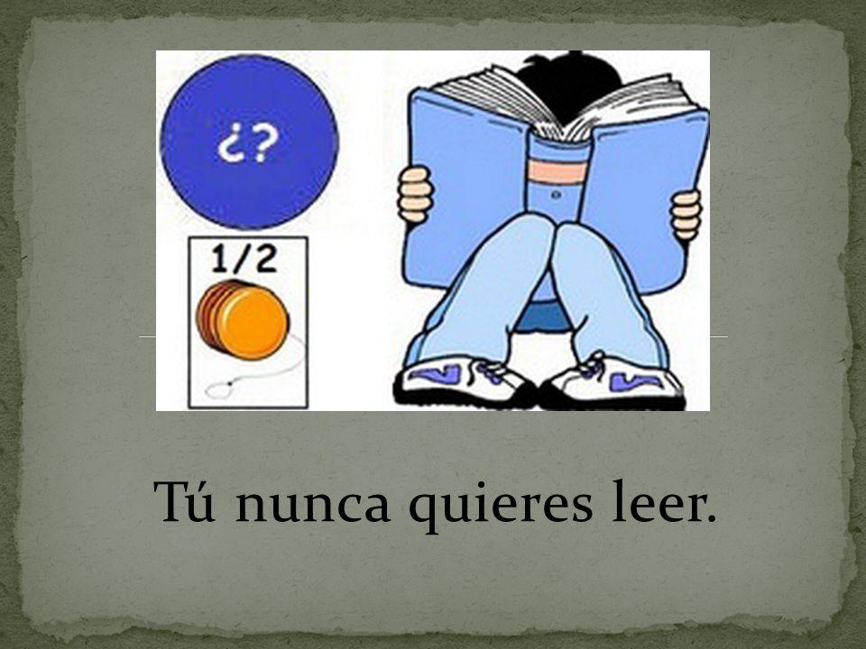 Tú nunca quieres leer.