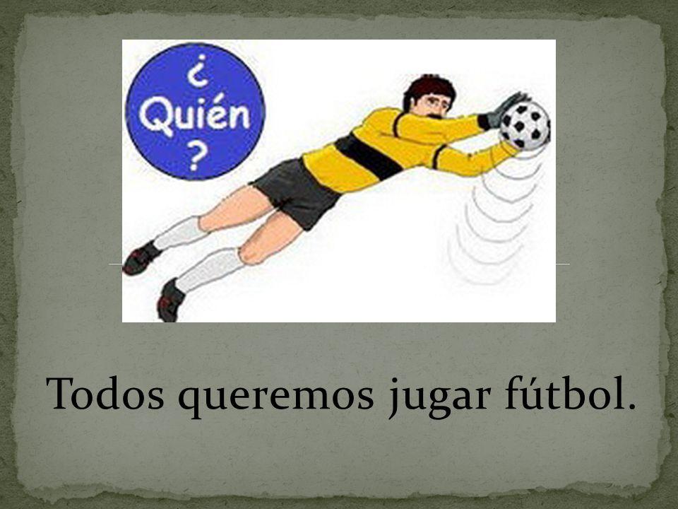 Todos queremos jugar fútbol.