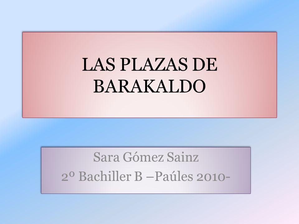 LAS PLAZAS DE BARAKALDO Sara Gómez Sainz 2º Bachiller B –Paúles 2010- Sara Gómez Sainz 2º Bachiller B –Paúles 2010-
