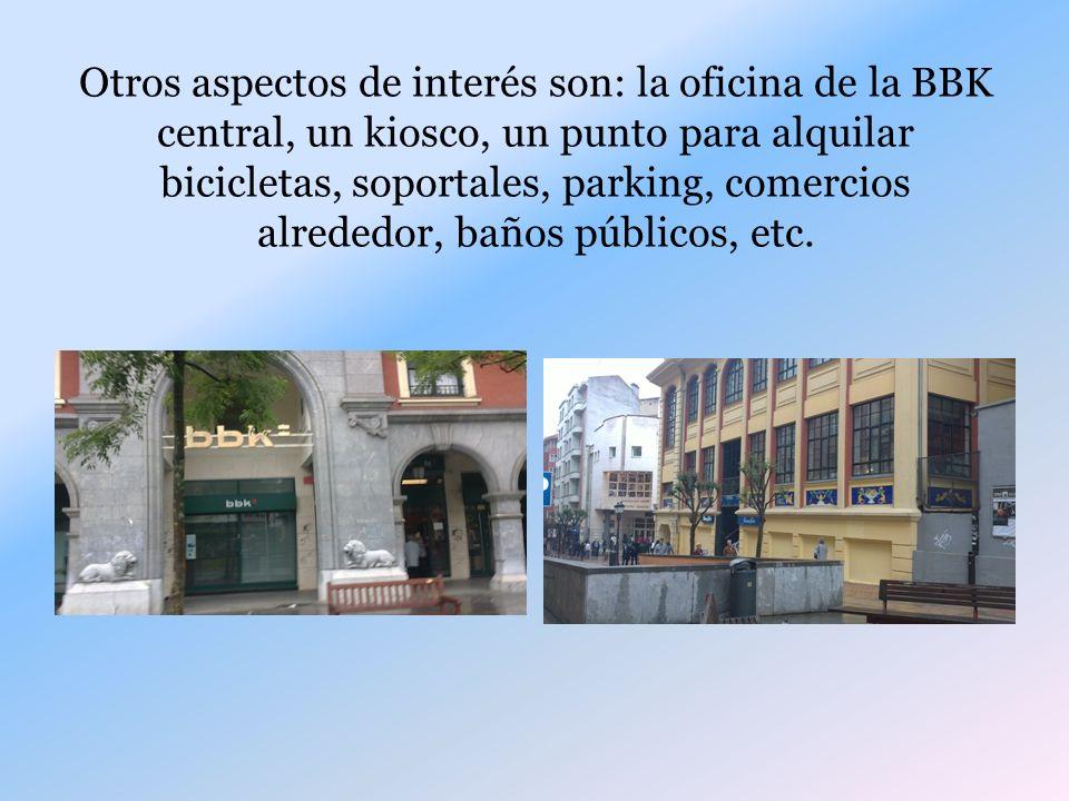 Otros aspectos de interés son: la oficina de la BBK central, un kiosco, un punto para alquilar bicicletas, soportales, parking, comercios alrededor, baños públicos, etc.