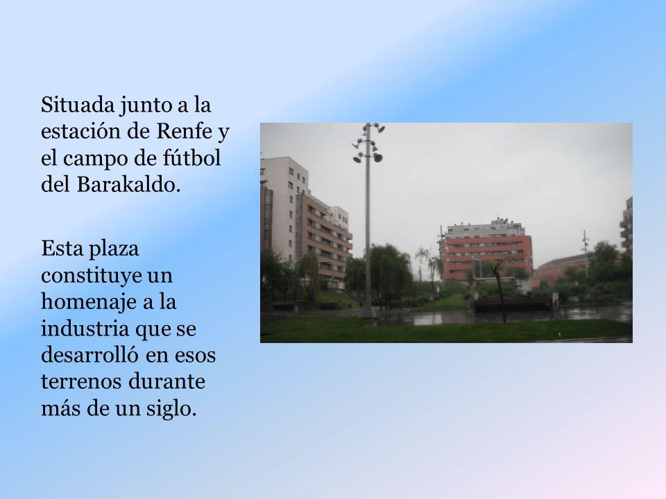 Situada junto a la estación de Renfe y el campo de fútbol del Barakaldo. Esta plaza constituye un homenaje a la industria que se desarrolló en esos te