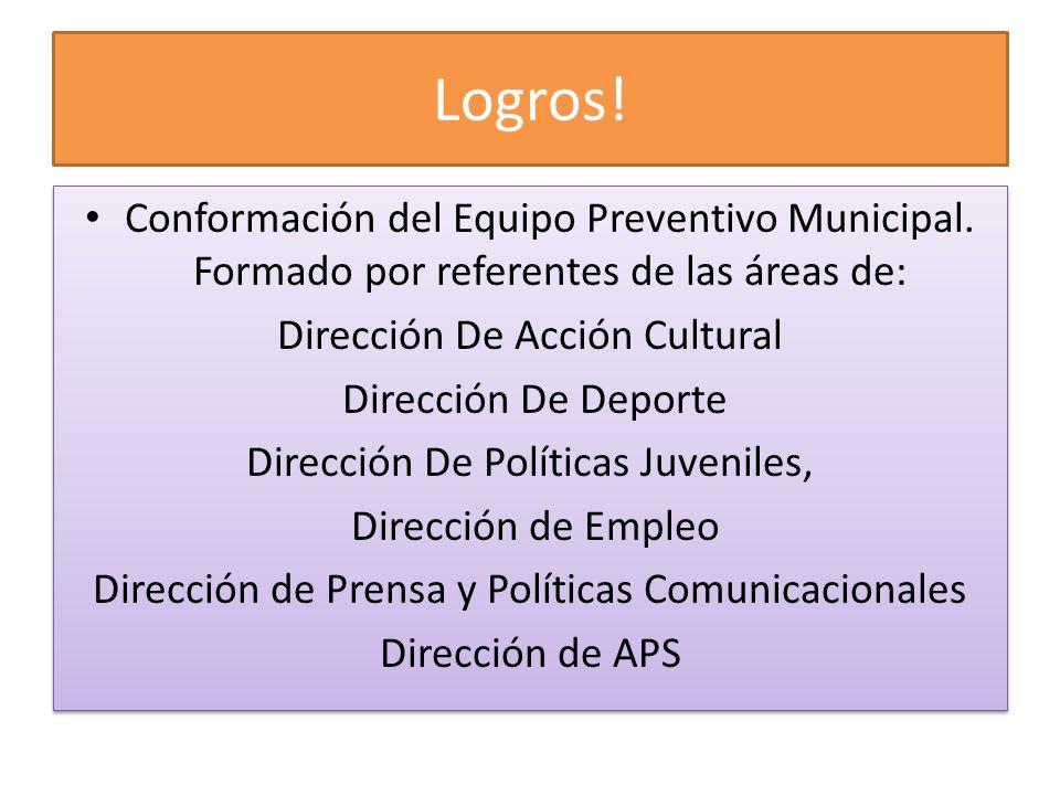 Logros! Conformación del Equipo Preventivo Municipal. Formado por referentes de las áreas de: Dirección De Acción Cultural Dirección De Deporte Direcc