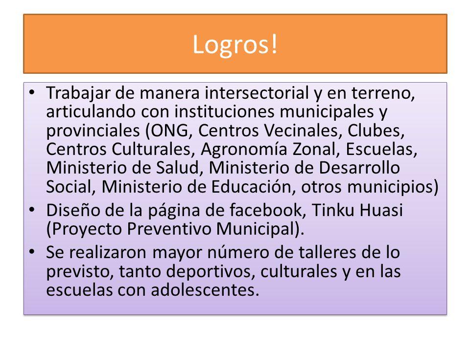 Logros! Trabajar de manera intersectorial y en terreno, articulando con instituciones municipales y provinciales (ONG, Centros Vecinales, Clubes, Cent