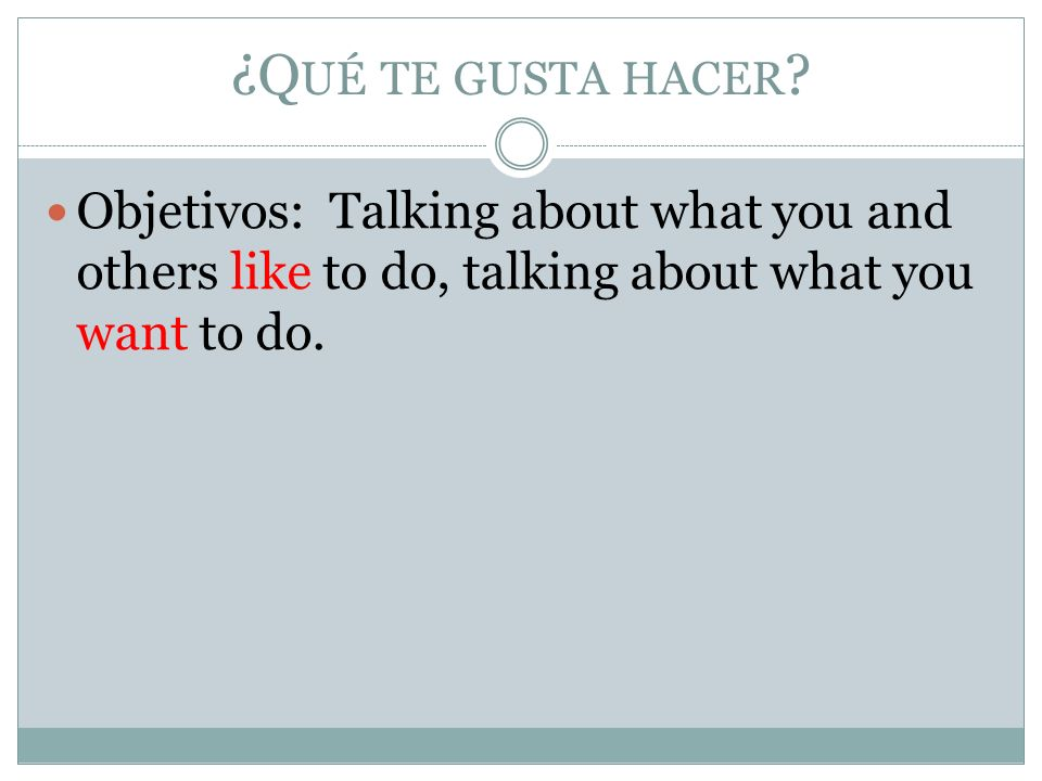 ¿Q UÉ TE GUSTA HACER ? Objetivos: Talking about what you and others like to do, talking about what you want to do.