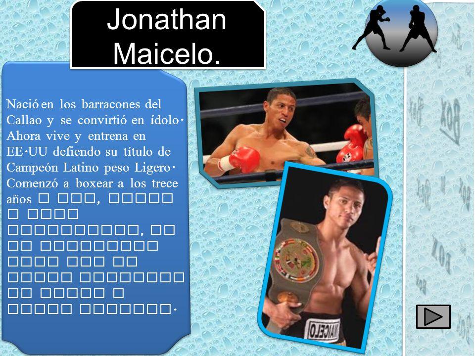 Nació en los barracones del Callao y se convirtió en ídolo. Ahora vive y entrena en EE. UU defiendo su título de Campeón Latino peso Ligero. Comenzó a