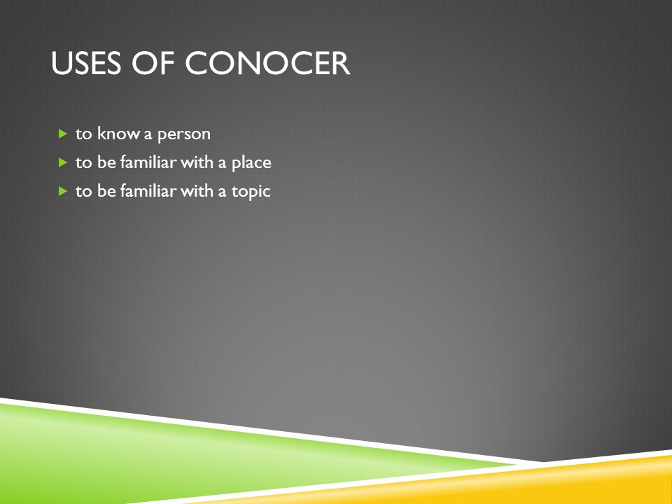 USES OF CONOCER to know a person to be familiar with a place to be familiar with a topic
