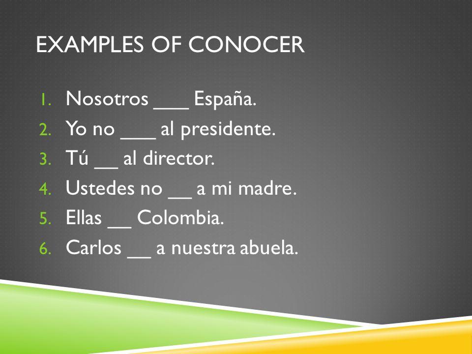 EXAMPLES OF CONOCER 1. Nosotros ___ España. 2. Yo no ___ al presidente.