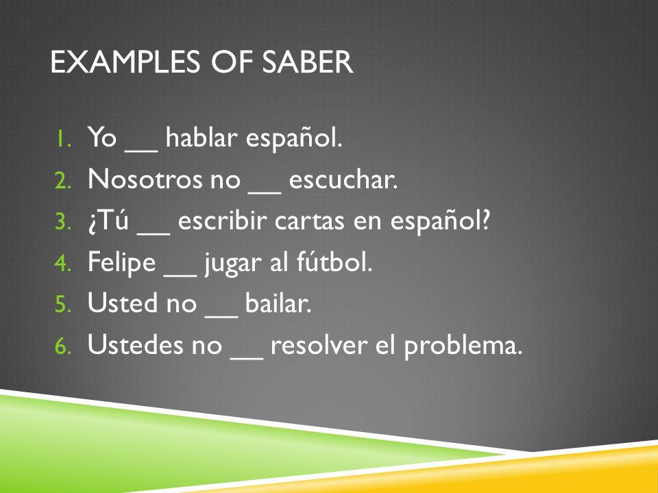 EXAMPLES OF SABER 1. Yo __ hablar español. 2. Nosotros no __ escuchar.