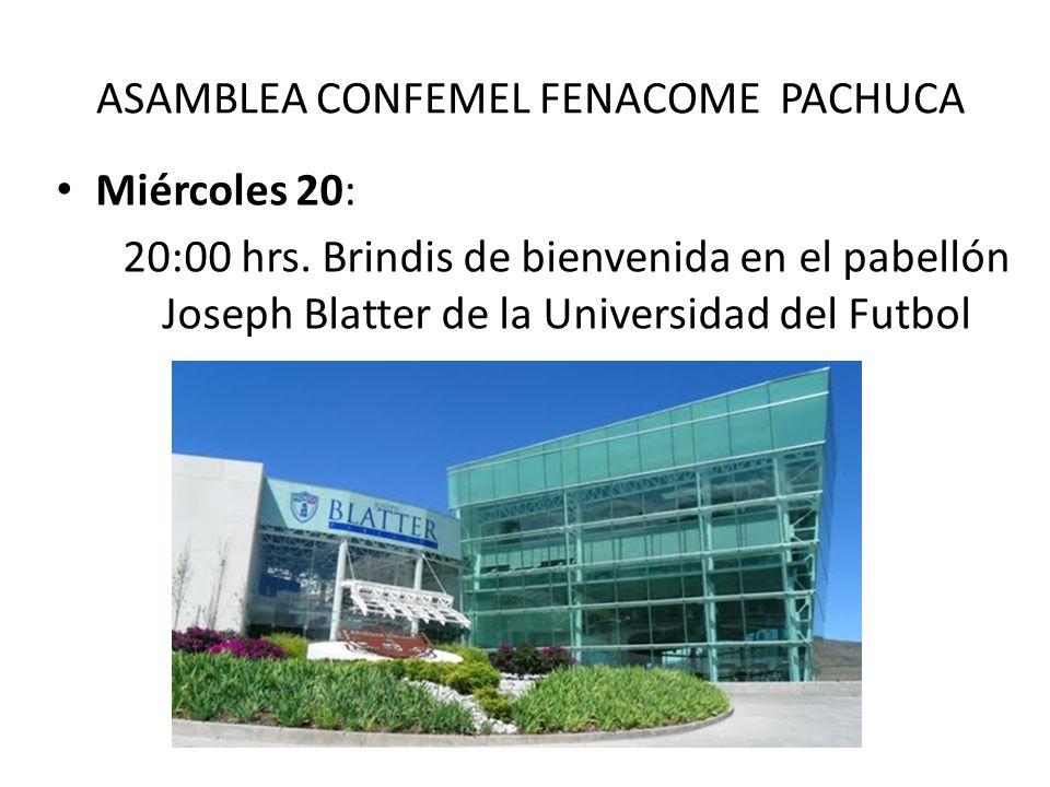 ASAMBLEA CONFEMEL FENACOME PACHUCA Miércoles 20: 20:00 hrs. Brindis de bienvenida en el pabellón Joseph Blatter de la Universidad del Futbol
