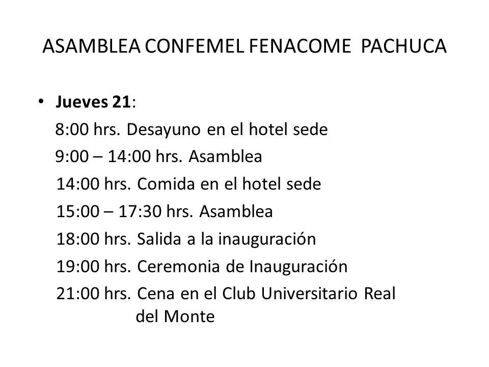 ASAMBLEA CONFEMEL FENACOME PACHUCA Jueves 21: 8:00 hrs. Desayuno en el hotel sede 9:00 – 14:00 hrs. Asamblea 14:00 hrs. Comida en el hotel sede 15:00