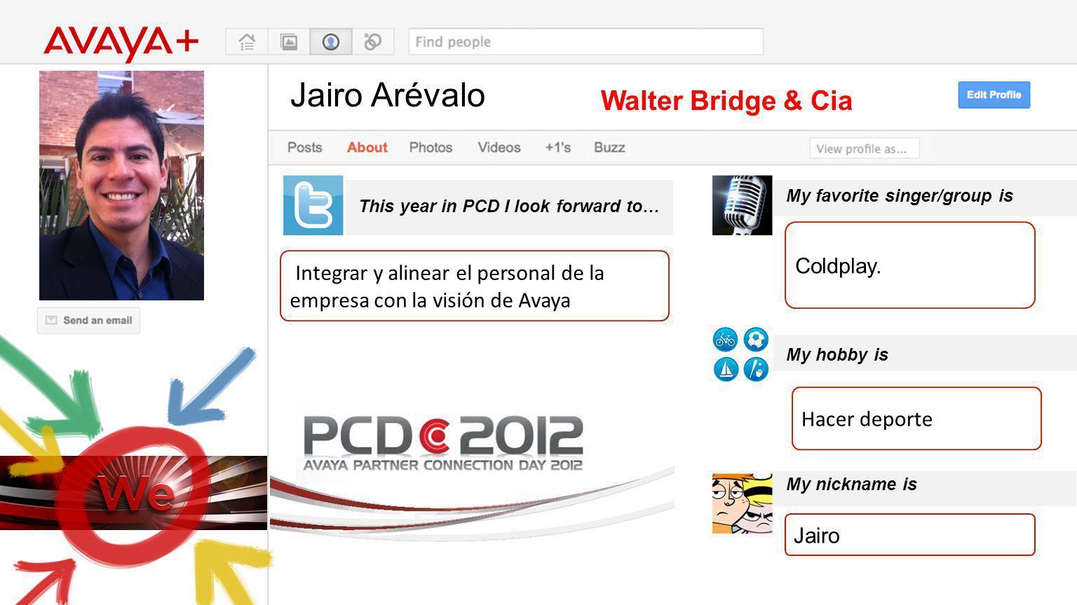 Jairo Arévalo This year in PCD I look forward to… Walter Bridge & Cia Integrar y alinear el personal de la empresa con la visión de Avaya My favorite