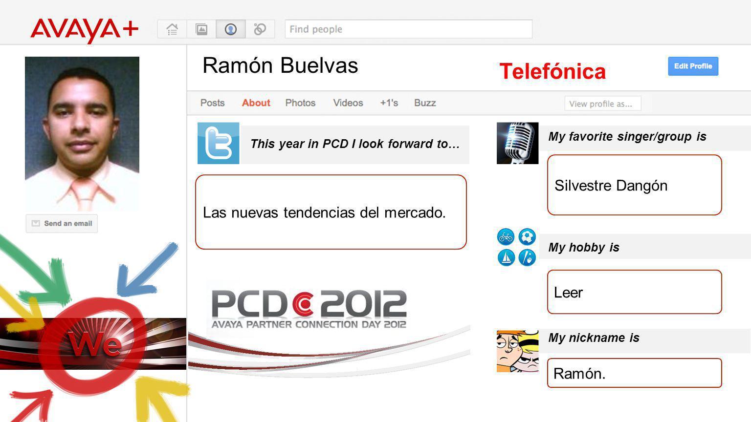 Ramón Buelvas This year in PCD I look forward to… Telefónica Las nuevas tendencias del mercado. My favorite singer/group is My hobby is My nickname is