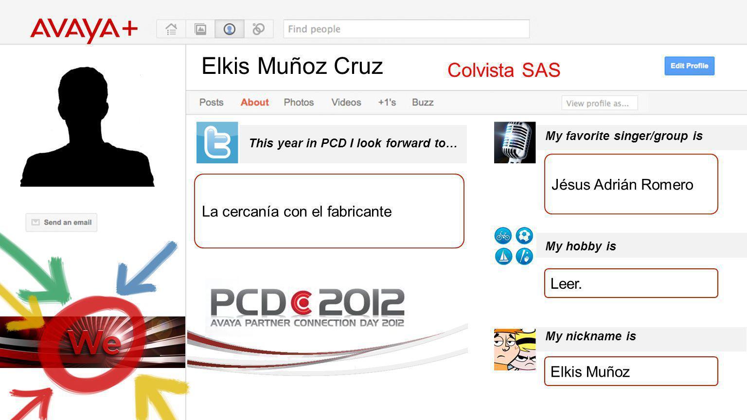 Elkis Muñoz Cruz This year in PCD I look forward to… Colvista SAS La cercanía con el fabricante My favorite singer/group is My hobby is My nickname is