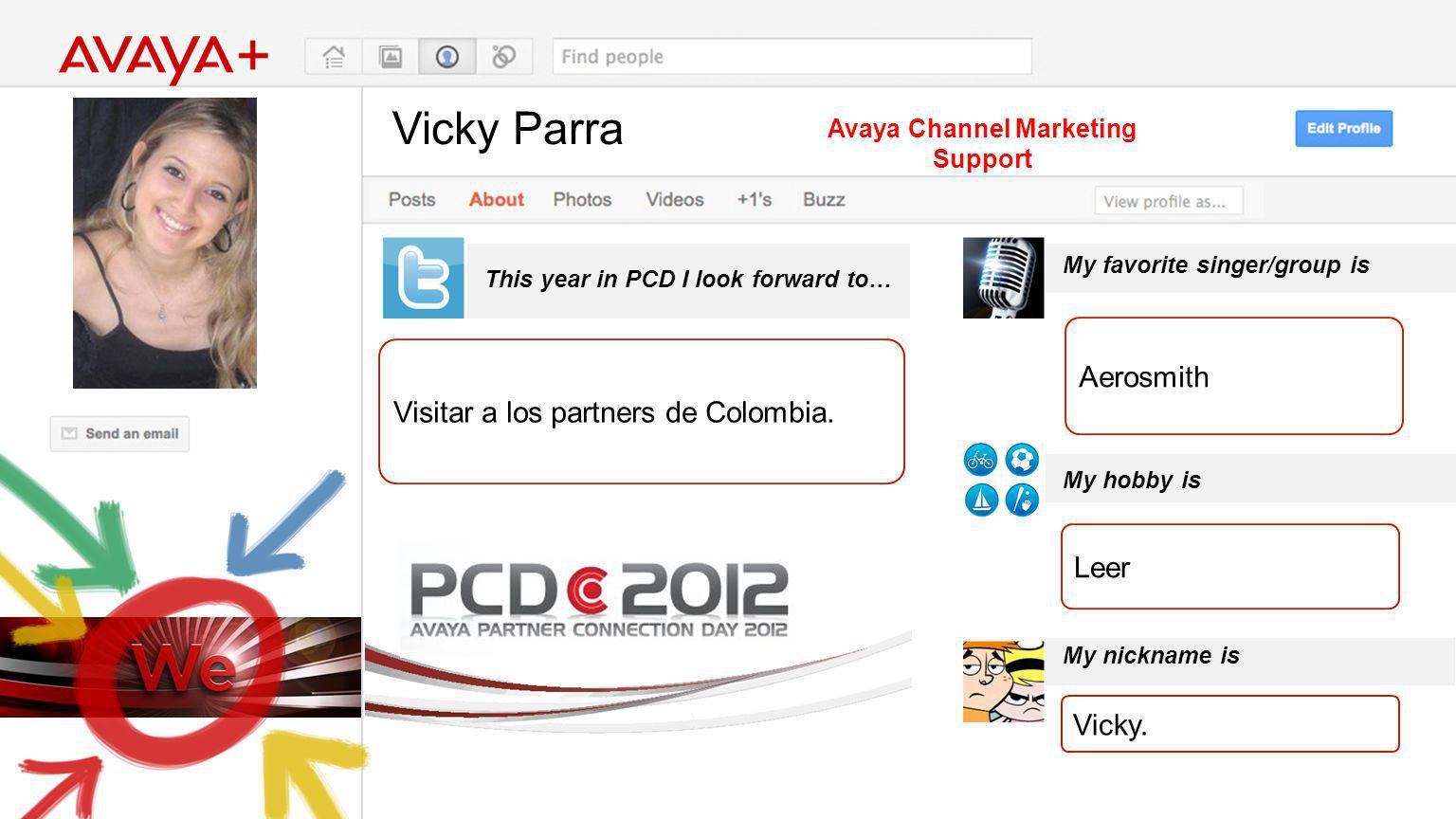 Vicky Parra This year in PCD I look forward to… Avaya Channel Marketing Support Visitar a los partners de Colombia. My favorite singer/group is My hob