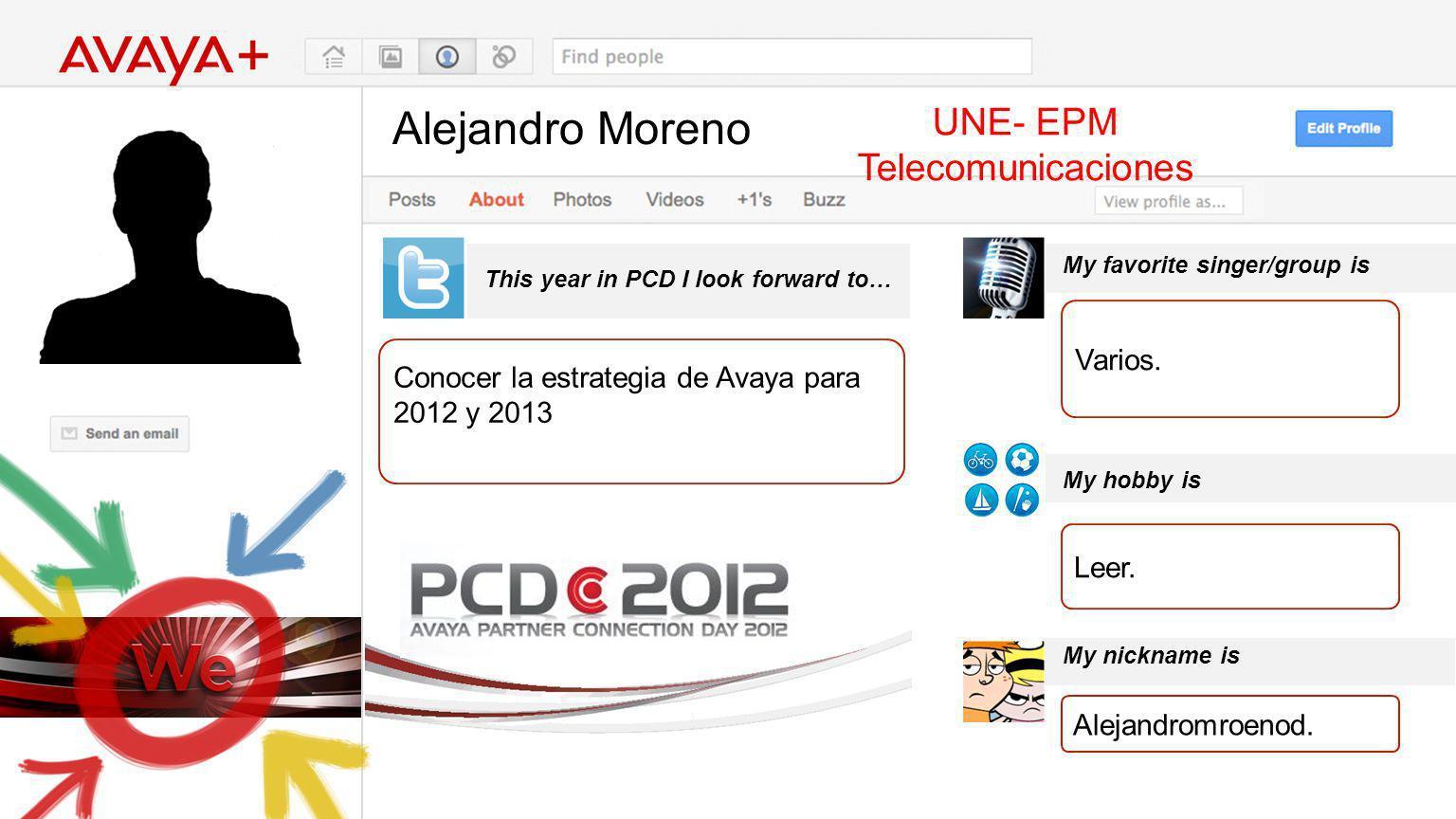 Alejandro Moreno This year in PCD I look forward to… UNE- EPM Telecomunicaciones Conocer la estrategia de Avaya para 2012 y 2013 My favorite singer/gr