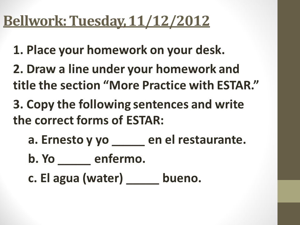HOMEWORK: 11/11/13 1. Copy the following sentences and write the correct form of ESTAR in the blank. ¿Cómo estás? (How are you?) 1.Marta ________ cans