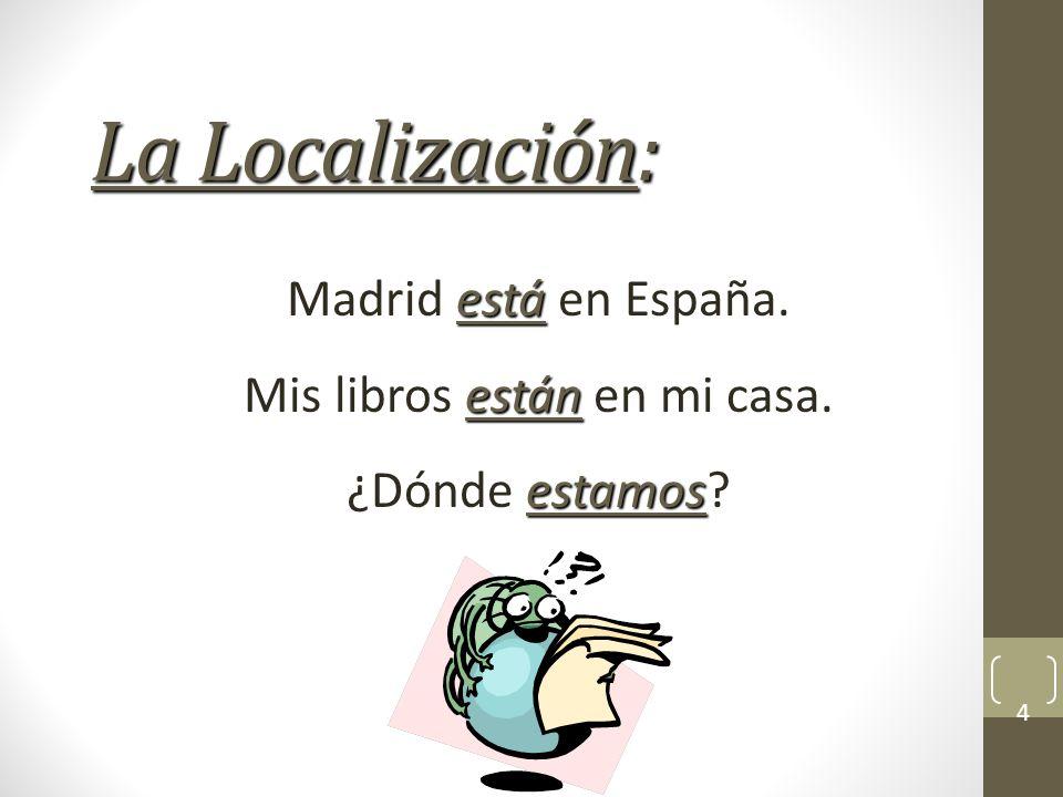 La Localización: está Madrid está en España.están Mis libros están en mi casa.